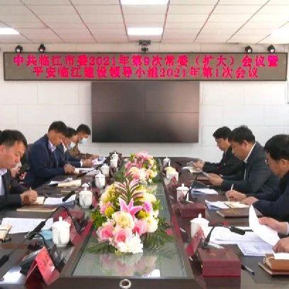 市委2021年第9次常委(扩大)会议暨平安临江建设领导小组2021年第1次会议召开